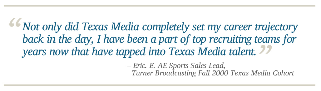 Not only did Texas Media completely set my career trajectory back in the day, I have been a part of top recruiting teams for years now that have tapped into Texas Media talent. - Eric. E. AE Sports Sales Lead, Turner Broadcasting Fall 2000 Texas Media C