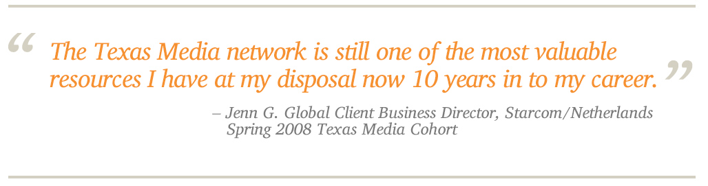 The Texas Media network is still one of the most valuable resources I have at my disposal now 10 years in to my career. - enn G. Global Client Business Director, Starcom/Netherlands Spring 2008 Texas Media Cohort
