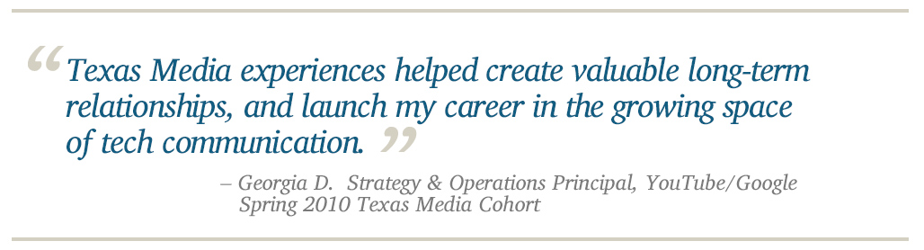 Texas Media experiences helped create valuable long-term relationships, and launch my career in the growing space of tech communication. - Georgia D.  Strategy & Operations Principal, YouTube/Google    Spring 2010 Texas Media Cohort