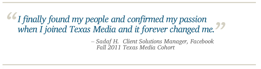 I finally found my people and confirmed my passion when I joined Texas Media and it forever changed me. - Sadaf H. Client Solutions Manager, Facebook, Fall 2011 Texas Media Cohort